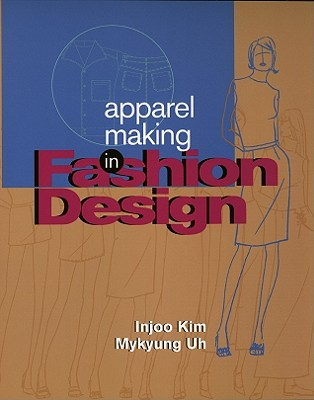 Apparel Making in Fashion Design By Kim, Injoo/ Uh, Mikyung
